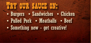 Try our BBQ Sauce on burgers, sandwiches, chicken, pork, meatballs, beef.  We think you'll love it!